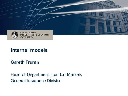 Date (Arial 16pt) Title of the event – (Arial 28pt bold) Subtitle for event – (Arial 28pt) Internal models Gareth Truran Head of Department, London Markets.