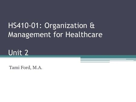 HS410-01: Organization & Management for Healthcare Unit 2 Tami Ford, M.A.