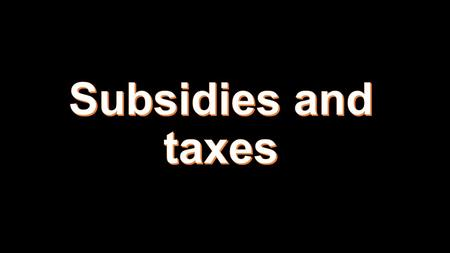 Subsidy: money granted by the state to help an industry or business keep the price of a commodity or service low. Alternative to maximum or minimum.