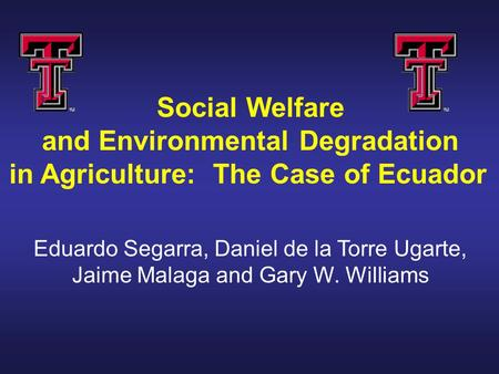 Social Welfare and Environmental Degradation in Agriculture: The Case of Ecuador Eduardo Segarra, Daniel de la Torre Ugarte, Jaime Malaga and Gary W. Williams.