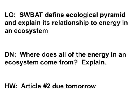 LO: SWBAT define ecological pyramid and explain its relationship to energy in an ecosystem DN: Where does all of the energy in an ecosystem come from?