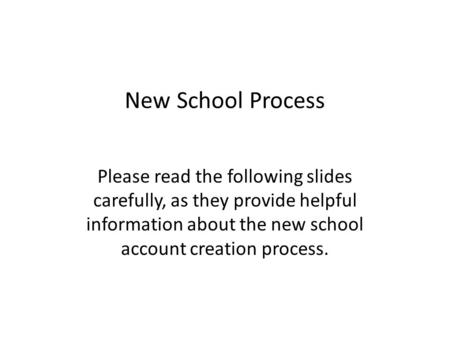 New School Process Please read the following slides carefully, as they provide helpful information about the new school account creation process.