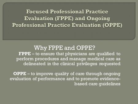 Focused Professional Practice Evaluation (FPPE) and Ongoing Professional Practice Evaluation (OPPE) Why FPPE and OPPE? FPPE – to ensure that physicians.