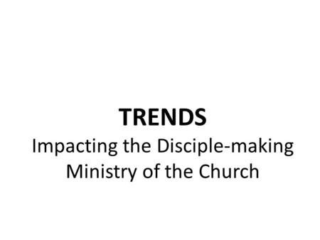 TRENDS Impacting the Disciple-making Ministry of the Church.