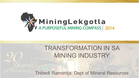 TRANSFORMATION IN SA MINING INDUSTRY Thibedi Ramontja: Dept of Mineral Resources.