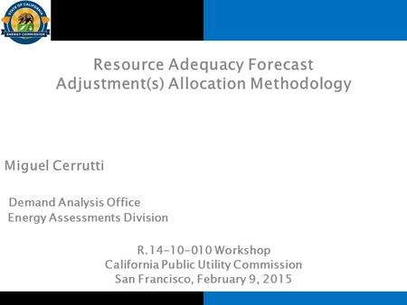 Resource Adequacy Forecast Adjustment(s) Allocation Methodology Miguel Cerrutti Demand Analysis Office Energy Assessments Division R.14-10-010 Workshop.
