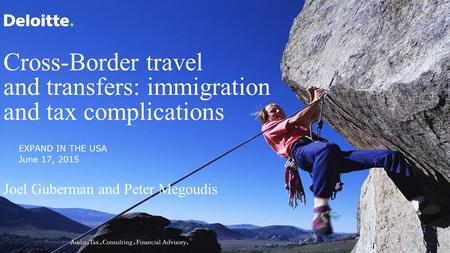 Cross-Border travel and transfers: immigration and tax complications Joel Guberman and Peter Megoudis EXPAND IN THE USA June 17, 2015.