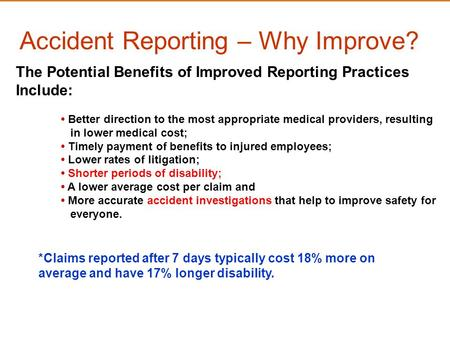 Accident Reporting – Why Improve? *Claims reported after 7 days typically cost 18% more on average and have 17% longer disability. The Potential Benefits.