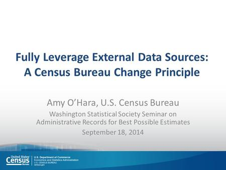 Fully Leverage External Data Sources: A Census Bureau Change Principle Amy O'Hara, U.S. Census Bureau Washington Statistical Society Seminar on Administrative.