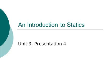 An Introduction to Statics Unit 3, Presentation 4.