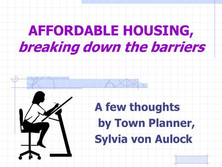AFFORDABLE HOUSING, breaking down the barriers A few thoughts by Town Planner, Sylvia von Aulock.