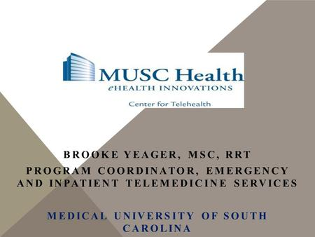 BROOKE YEAGER, MSC, RRT PROGRAM COORDINATOR, EMERGENCY AND INPATIENT TELEMEDICINE SERVICES MEDICAL UNIVERSITY OF SOUTH CAROLINA.