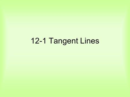 12-1 Tangent Lines. Definitions A tangent to a circle is a line in the plane of the circle that intersects the circle in exactly one point called the.