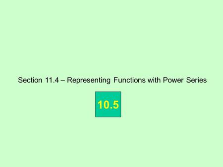 Section 11.4 – Representing Functions with Power Series 10.5.