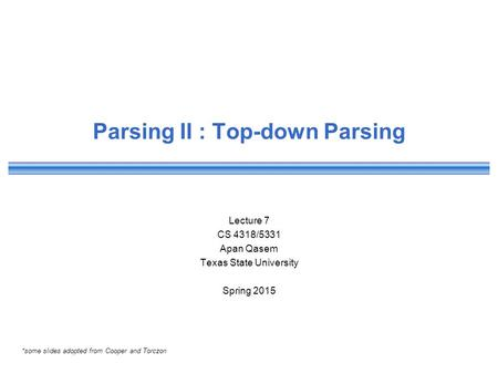 Parsing II : Top-down Parsing Lecture 7 CS 4318/5331 Apan Qasem Texas State University Spring 2015 *some slides adopted from Cooper and Torczon.