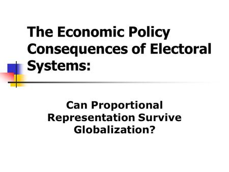 The Economic Policy Consequences of Electoral Systems: Can Proportional Representation Survive Globalization?