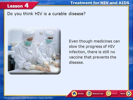 Lesson 4 Do you think HIV is a curable disease? Treatment for HIV and AIDS Even though medicines can slow the progress of HIV infection, there is still.