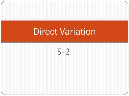 "5-2 Direct Variation. What is a Direct Variation? A special equation in the form: y = kx k is called the ""constant of variation""; it is also the slope."