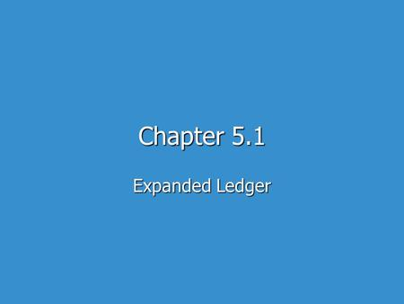 Chapter 5.1 Expanded Ledger. The Expanded ledger changes the accounting system for owners equity The Expanded ledger changes the accounting system for.