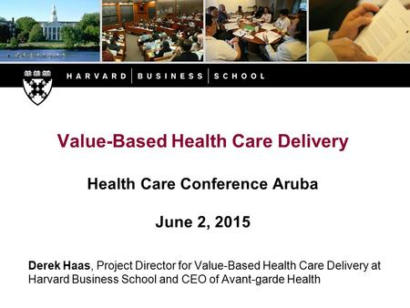 Value-Based Health Care Delivery Health Care Conference Aruba June 2, 2015 Derek Haas, Project Director for Value-Based Health Care Delivery at Harvard.