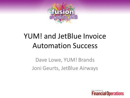 YUM! and JetBlue Invoice Automation Success Dave Lowe, YUM! Brands Joni Geurts, JetBlue Airways.