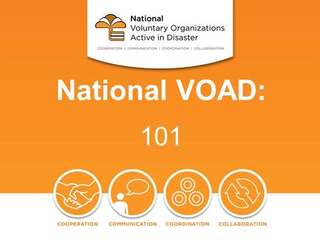 National VOAD: 101. VOAD 101: History Mission The Four C's Membership Criteria National VOAD Today Conclusion.
