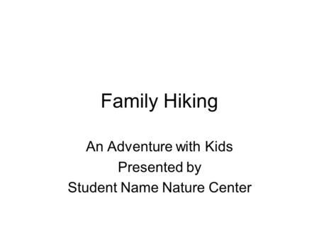 Family Hiking An Adventure with Kids Presented by Student Name Nature Center.