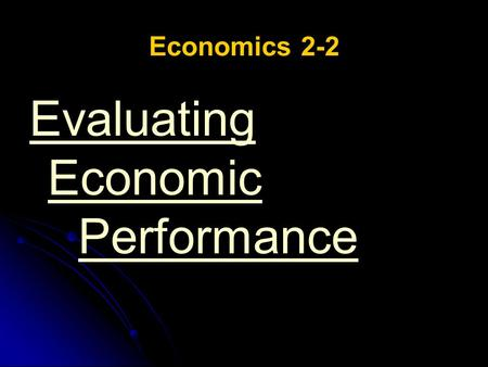Economics 2-2 Evaluating Economic Performance. Economics 2-2 Evaluating Economic Performance ESSENTIAL QUESTION: What are the effects of government involvement.