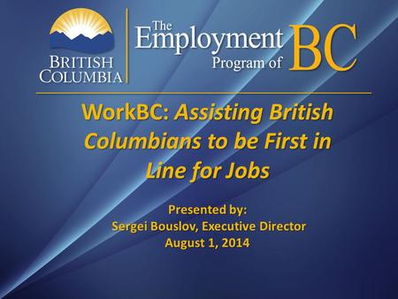 WorkBC: Assisting British Columbians to be First in Line for Jobs Presented by: Sergei Bouslov, Executive Director August 1, 2014.