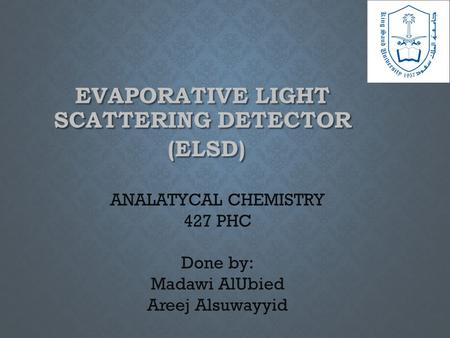 EVAPORATIVE LIGHT SCATTERING DETECTOR (ELSD) (ELSD) ANALATYCAL CHEMISTRY 427 PHC Done by: Madawi AlUbied Areej Alsuwayyid.