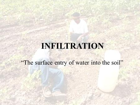 "INFILTRATION ""The surface entry of water into the soil"""