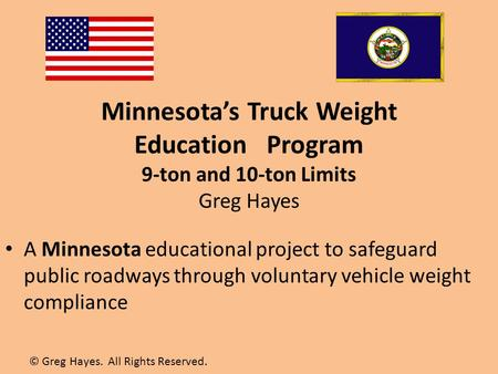 Minnesota's Truck Weight Education Program 9-ton and 10-ton Limits Greg Hayes A Minnesota educational project to safeguard public roadways through voluntary.