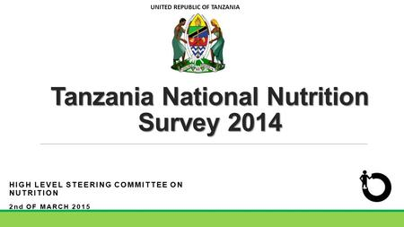 Tanzania National Nutrition Survey 2014 HIGH LEVEL STEERING COMMITTEE ON NUTRITION 2nd OF MARCH 2015 UNITED REPUBLIC OF TANZANIA.