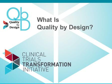 What Is Quality by Design?. Quality by Design: QbD Defined Prospectively examining the objectives of a trial and defining factors critical to meeting.