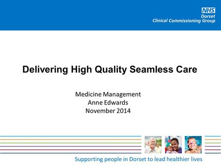 Supporting people in Dorset to lead healthier lives Delivering High Quality Seamless Care Medicine Management Anne Edwards November 2014.