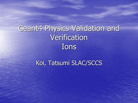Geant4 Physics Validation and Verification Ions Koi, Tatsumi SLAC/SCCS.