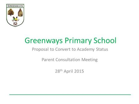 Greenways Primary School Proposal to Convert to Academy Status Parent Consultation Meeting 28 th April 2015.