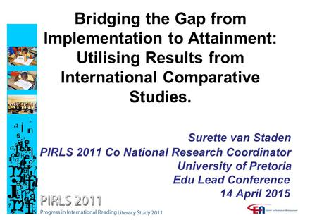 Bridging the Gap from Implementation to Attainment: Utilising Results from International Comparative Studies. Surette van Staden PIRLS 2011 Co National.
