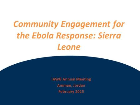 ©2012 International Medical Corps Community Engagement for the Ebola Response: Sierra Leone IAWG Annual Meeting Amman, Jordan February 2015.