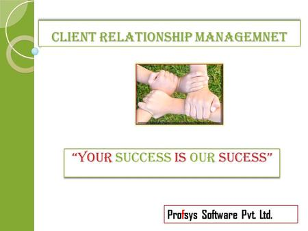 "CLIENT RELATIONSHIP MANAGEMNET ""YOUR SUCCESS IS OUR SUCESS"" Profsys Software Pvt. Ltd."