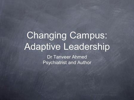 Changing Campus: Adaptive Leadership Dr Tanveer Ahmed Psychiatrist and Author.