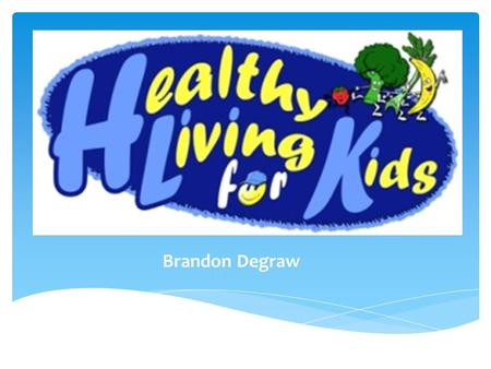 Brandon Degraw.  Content Area: Health & Exercise  Grade Level: 3 rd grade  Summary: The reason for this PowerPoint is to encourage kids to eat healthier.