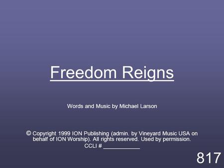 Freedom Reigns Words and Music by Michael Larson © Copyright 1999 ION Publishing (admin. by Vineyard Music USA on behalf of ION Worship). All rights reserved.