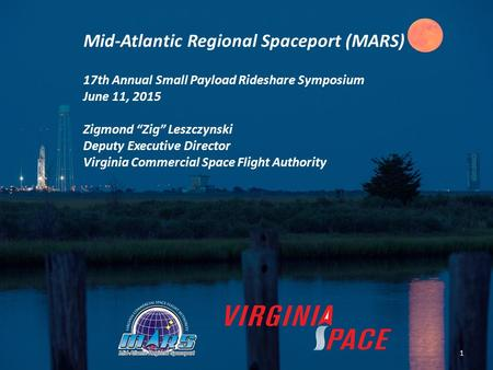 "Mid-Atlantic Regional Spaceport (MARS) 17th Annual Small Payload Rideshare Symposium June 11, 2015 Zigmond ""Zig"" Leszczynski Deputy Executive Director."