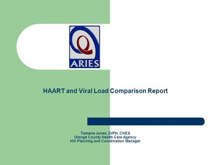 HAART and Viral Load Comparison Report Tamarra Jones, DrPH, CHES Orange County Health Care Agency HIV Planning and Coordination Manager.