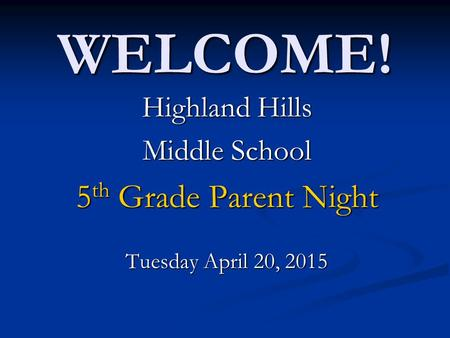 WELCOME! Highland Hills Middle School 5 th Grade Parent Night Tuesday April 20, 2015.