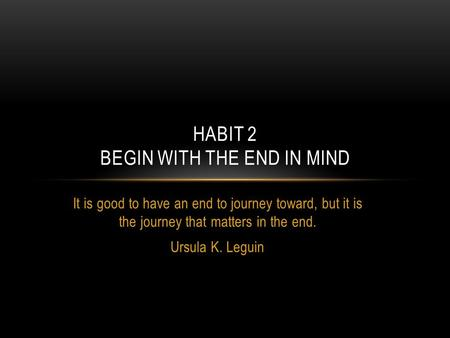 It is good to have an end to journey toward, but it is the journey that matters in the end. Ursula K. Leguin HABIT 2 BEGIN WITH THE END IN MIND.