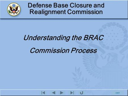 EXIT Defense Base Closure and Realignment Commission Understanding the BRAC Commission Process.