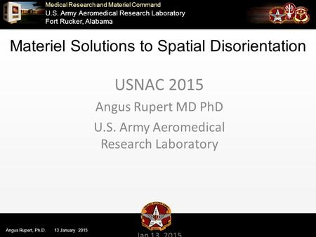 Medical Research and Materiel Command U.S. Army Aeromedical Research Laboratory Fort Rucker, Alabama Angus Rupert, Ph.D. 13 January 2015 USNAC 2015 Angus.