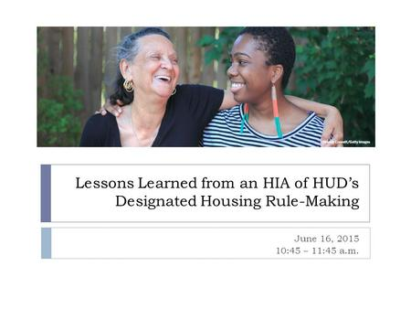 Lessons Learned from an HIA of HUD's Designated Housing Rule-Making June 16, 2015 10:45 – 11:45 a.m.